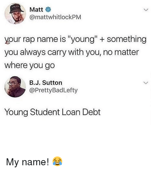 """Memes, Rap, and 🤖: Matt  @mattwhitlockPM  your rap name is """"young""""+ something  you always carry with you, no matter  where you go  в.J. Sutton  @PrettyBadLefty  Young Student Loan Debt My name! 😂"""
