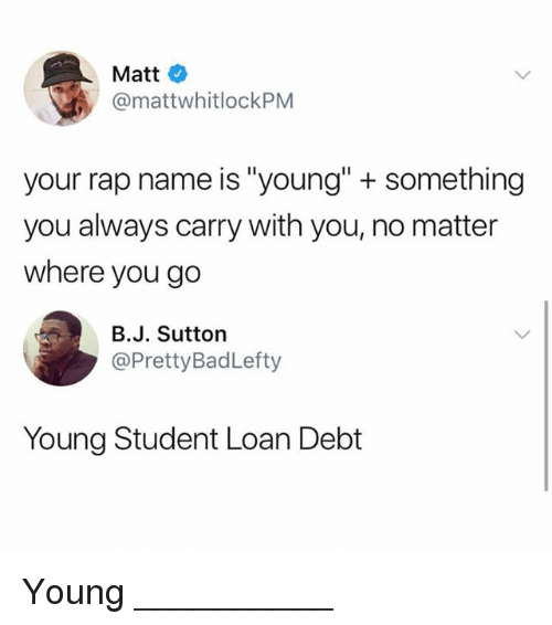 """Memes, Rap, and 🤖: Matt  @mattwhitlockPNM  your rap name is """"young"""" + something  you always carry with you, no matter  where you go  B.J. Sutton  @PrettyBadLefty  Young Student Loan Debt Young __________"""
