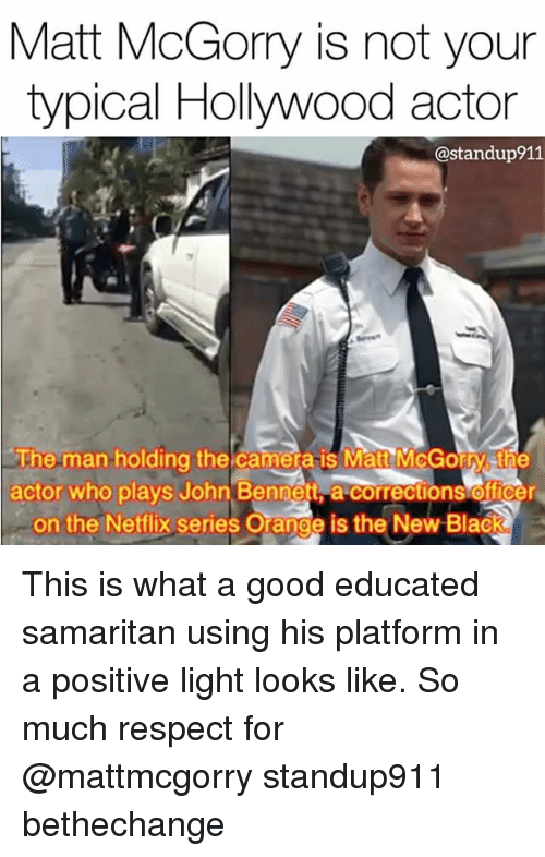 Orange Is the New Black: Matt McGorry is not your  typical Hollywood actor  @standup911  The man holding the camera is Matt McGorry sthe  actor who plays John Bennett a corrections officer  on the Netflix series Orange is the New Black This is what a good educated samaritan using his platform in a positive light looks like. So much respect for @mattmcgorry standup911 bethechange
