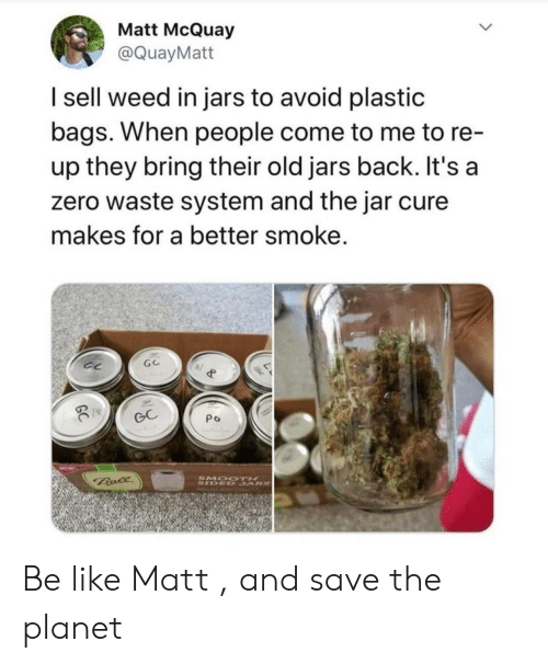 bags: Matt McQuay  @QuayMatt  I sell weed in jars to avoid plastic  bags. When people come to me to re-  up they bring their old jars back. It's a  zero waste system and the jar cure  makes for a better smoke.  GC  Po  SMOO TH  SIDED SARS  Bale Be like Matt , and save the planet