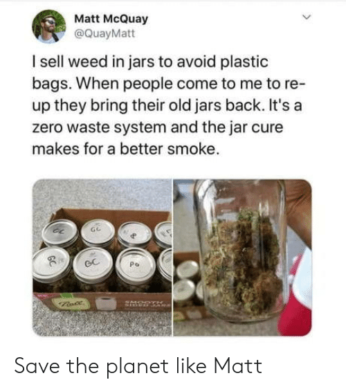 bags: Matt McQuay  @QuayMatt  I sell weed in jars to avoid plastic  bags. When people come to me to re-  up they bring their old jars back. It's a  zero waste system and the jar cure  makes for a better smoke.  Po  GC Save the planet like Matt