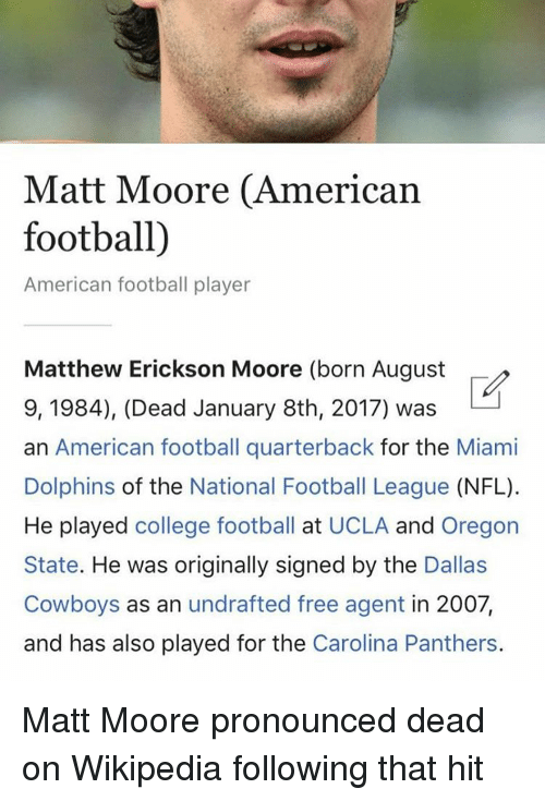 national football league: Matt Moore (American  football)  American football player  Matthew Erickson Moore (born August  9, 1984), (Dead January 8th, 2017) was  an American football quarterback for the Miami  Dolphins of the National Football League  (NFL).  He played college football at UCLA and Oregon  State. He was originally signed by the  Dallas  Cowboys as an undrafted free agent in 2007,  and has also played for the  Carolina Panthers. Matt Moore pronounced dead on Wikipedia following that hit
