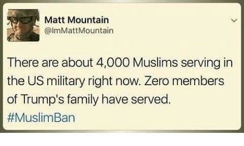 Muslim Ban: Matt Mountain  @lmMatt Mountain  There are about 4,000 Muslims serving in  the US military right now. Zero members  of Trump's family have served.  #Muslim Ban