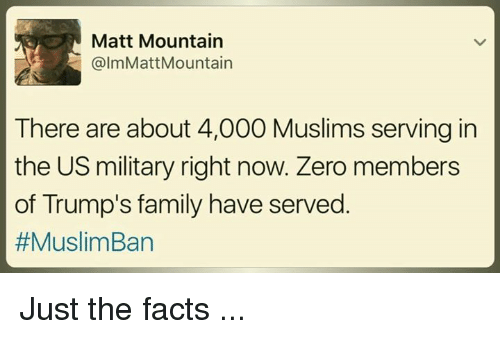 Muslim Ban: Matt Mountain  @lmMatt Mountain  There are about 4,000 Muslims serving in  the US military right now. Zero members  of Trump's family have served  #Muslim Ban Just the facts ...