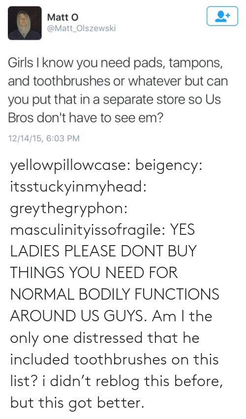See Em: Matt O  @Matt_Olszewski  Girls I know you need pads, tampons,  and toothbrushes or whatever but can  you put that in a separate store so Us  Bros don't have to see em?  12/14/15, 6:03 PM yellowpillowcase:  beigency:  itsstuckyinmyhead:  greythegryphon:  masculinityissofragile:  YES LADIES PLEASE DONT BUY THINGS YOU NEED FOR NORMAL BODILY FUNCTIONS AROUND US GUYS.  Am I the only one distressed that he included toothbrushes on this list?      i didn't reblog this before, but this got better.