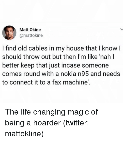 Just Incase: Matt Okine  @mattokine  I find old cables in my house that I knowI  should throw out but then I'm like 'nah l  better keep that just incase someone  comes round with a nokia n95 and needs  to connect it to a fax machine'. The life changing magic of being a hoarder (twitter: mattokline)