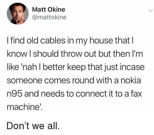 Just Incase: Matt Okine  @mattokine  I find old cables in my house that l  know I should throw out but then I'm  like 'nah l better keep that just incase  someone comes round with a nokia  n95 and needs to connect it to a fax  machine' Don't we all.