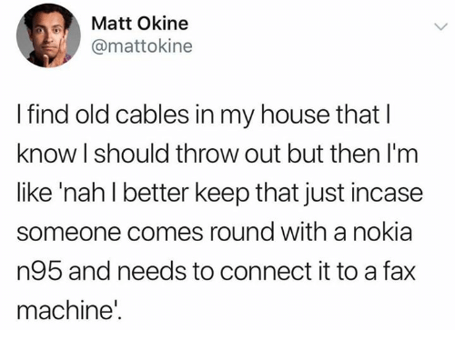 Just Incase: Matt Okine  @mattokine  I find old cables in my house that l  know l should throw out but then I'm  like 'nah l better keep that just incase  someone comes round with a nokia  n95 and needs to connect it to a fax  machine'.