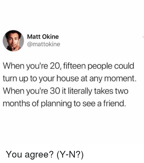 Y N: Matt Okine  @mattokine  When you're 20, fifteen people could  turn up to your house at any moment.  When you're 30 it literally takes two  months of planning to see a friend You agree? (Y-N?)