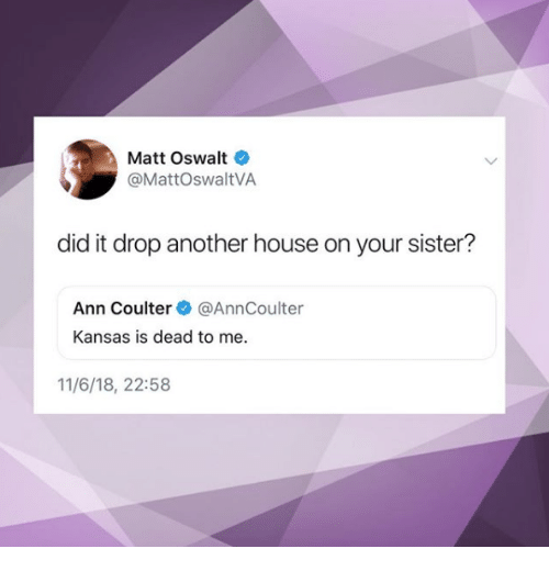 Coulter: Matt Oswalt  @MattOswaltVA  did it drop another house on your sister?  Ann Coulter@AnnCoulter  Kansas is dead to me  11/6/18, 22:58