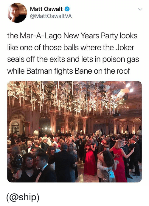 Bane, Batman, and Joker: Matt Oswalt  @MattOswaltVA  the Mar-A-Lago New Years Party looks  like one of those balls where the Joker  seals off the exits and lets in poison gas  while Batman fights Bane on the roof (@ship)
