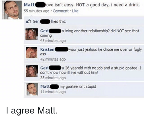 fugly: Matt  ove isn't easy. NOT a good day, i need a drink.  55 minutes ago Comment Like  Geri  likes this.  Geri  ruining another relationship? did NOT see that  Coming  45 minutes ago  Kristen your just jealous he chose me over ur fugly  42 minutes ago  Geri  a 26 yearold with no job and a stupid goatee. I  don't know how ill live without him!  35 minutes ago  my goatee isnt stupid  Matt  11 minutes ago I agree Matt.