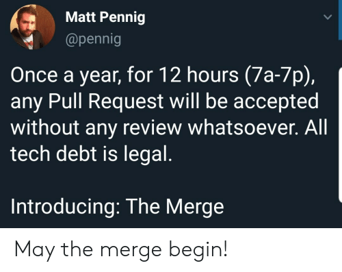 Introducing: Matt Pennig  @pennig  Once a year, for 12 hours (7a-7p),  any Pull Request will be accepted  without any review whatsoever. All  tech debt is legal.  Introducing: The Merge May the merge begin!