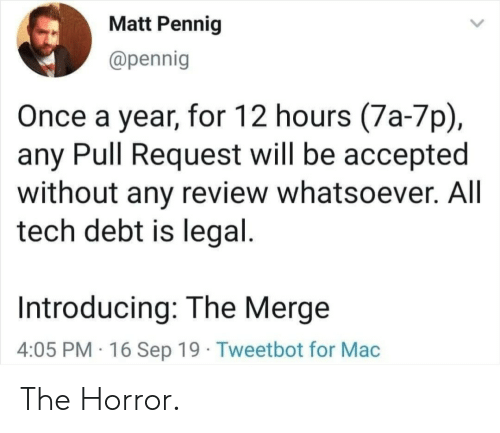 the horror: Matt Pennig  @pennig  Once a year, for 12 hours (7a-7p)  any Pull Request will be accepted  without any review whatsoever. All  tech debt is legal.  Introducing: The Merge  4:05 PM 16 Sep 19 Tweetbot for Mac The Horror.