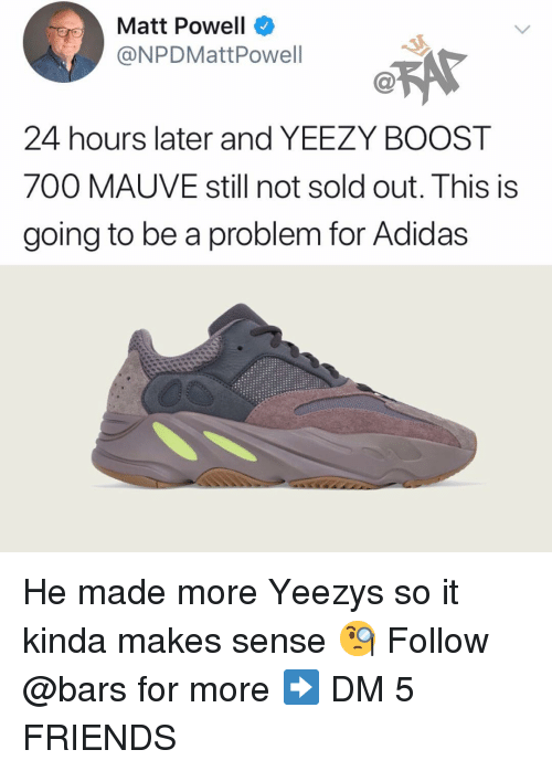 Yeezy: Matt Powell  @NPDMattPowell  24 hours later and YEEZY BOOST  700 MAUVE still not sold out. This is  going to be a problem for Adidas He made more Yeezys so it kinda makes sense 🧐 Follow @bars for more ➡️ DM 5 FRIENDS