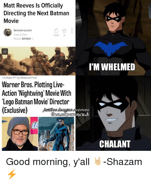 good mornings: Matt Reeves ls Officially  Directing the Next Batman  Movie  Germain Lussier  Today 2:37pm  19.0K  6  Filed to: BATMAN  v  12:45pm PT by Rebecca Ford  Warner Bros. Plotting Live-  Action Nightwing Movie With  Lego Batman Movie Director  (Exclusive)  I MWHELMED  CHALANT Good morning, y'all 🤘🏼-Shazam⚡
