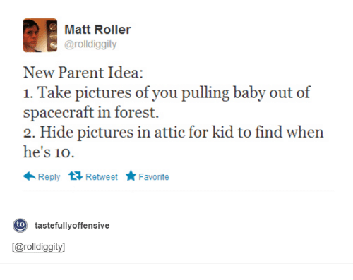 New Parents: Matt Roller  arolldiggity  New Parent Idea:  1. Take pictures of you pulling baby out of  spacecraft in forest.  2. Hide pictures in attic for kid to find when  he's 10  Reply  t Retweet  Favorite  to  tastefully offensive  [Carolldiggityl