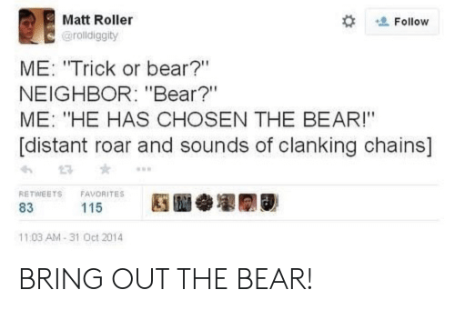 """distant: Matt Roller  Follow  @rolldiggity  ME: """"Trick or bear?""""  NEIGHBOR: """"Bear?""""  ME: """"HE HAS CHOSEN THE BEAR!""""  [distant roar and sounds of clanking chains]  RETWEETS  FAVORITES  115  83  11:03 AM-31 Oct 2014 BRING OUT THE BEAR!"""