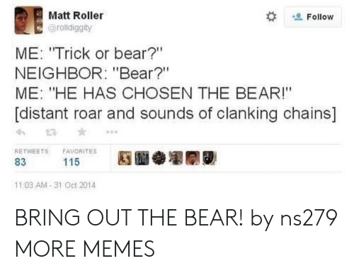 """distant: Matt Roller  Follow  @rolldiggity  ME: """"Trick or bear?""""  NEIGHBOR: """"Bear?""""  ME: """"HE HAS CHOSEN THE BEAR!""""  [distant roar and sounds of clanking chains]  RETWEETS  FAVORITES  115  83  11:03 AM-31 Oct 2014 BRING OUT THE BEAR! by ns279 MORE MEMES"""