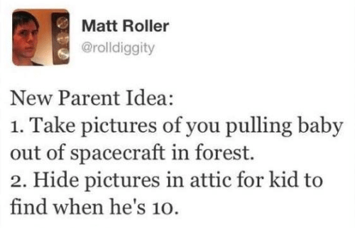 new parent: Matt Roller  @rolldiggity  New Parent Idea:  1. Take pictures of you pulling baby  out of spacecraft in forest.  2. Hide pictures in attic for kid to  find when he's 10.