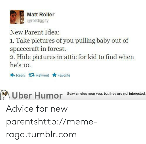 Advice, Meme, and Parents: Matt Roller  @rolldiggity  New Parent Idea:  1. Take pictures of you pulling baby out of  spacecraft in forest.  2. Hide pictures in attic for kid to find when  he's 10.  Reply 1 Retweet  Favorite  Über Humor Sexy singles near you, but they are not interested. Advice for new parentshttp://meme-rage.tumblr.com