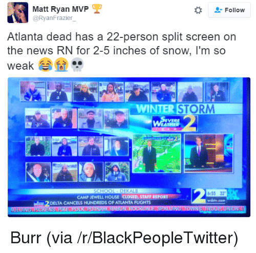 winter storm: Matt Ryan MVP  @RyanFrazier  -Follow  Atlanta dead has a 22-person split screen on  the news RN for 2-5 inches of snow, I'm so  weak  ..  2.  WINTER STORM  EVERE  6:55 32  wsbly.com  CAMP JEWELL HOUSE CLOSED, STAFF REPORT  DELTA CANCELS HUNDREDS OF ATLANTA FLIGHTS <p>Burr (via /r/BlackPeopleTwitter)</p>