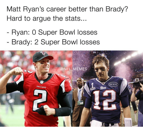 Memes Super Bowl And Falcons Matt Ryan S Career Better Than Brady Hard To Argue The Stats Ryan O Super Bowl Losses Brady 22 Super Bowl Losses Nfl
