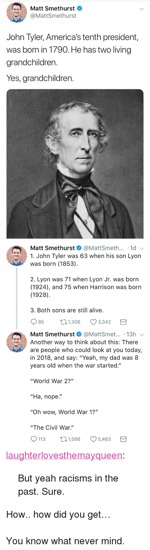"Alive, Dad, and Tumblr: Matt Smethurst  @MattSmethurst  John Tyler, America's tenth president,  was born in 1790. He has two living  grandchildren.  Yes, grandchildren.   Matt Smethurst  @MattSmeth... 1d  1. John Tyler was 63 when his son Lyon  was born (1853)  2. Lyon was 71 when Lyon Jr. was born  (1924), and 75 when Harrison was born  (1928)  3. Both sons are still alive  85  1.308 Ø3342  Matt Smethurst@MattSmet... .13h  Another way to think about this: There  are people who could look at you today,  in 2018, and say: ""Yeah, my dad was 8  years old when the war started.""  ""World War 2?""  ""Ha, nope.""  ""Oh wow, World War 1?""  ""The Civil War.""  113 1,566 5,463 <p><a href=""http://laughterlovesthemayqueen.tumblr.com/post/173047841984/but-yeah-racisms-in-the-past-sure"" class=""tumblr_blog"">laughterlovesthemayqueen</a>:</p>  <blockquote><p>But yeah racisms in the past. Sure. </p></blockquote>  <p>How.. how did you get…</p><p><br/></p><p>You know what never mind.</p>"