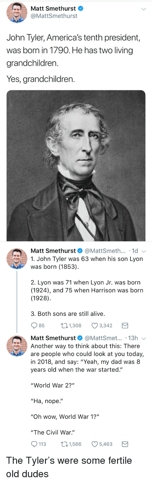 "Alive, Dad, and Wow: Matt Smethurst  @MattSmethurst  John Tyler, America's tenth president,  was born in 1790. He has two living  grandchildren.  Yes, grandchildren.   Matt Smethurst  @MattSmeth... 1d  1. John Tyler was 63 when his son Lyon  was born (1853)  2. Lyon was 71 when Lyon Jr. was born  (1924), and 75 when Harrison was born  (1928)  3. Both sons are still alive  85  1.308 Ø3342  Matt Smethurst@MattSmet... .13h  Another way to think about this: There  are people who could look at you today,  in 2018, and say: ""Yeah, my dad was 8  years old when the war started.""  ""World War 2?""  ""Ha, nope.""  ""Oh wow, World War 1?""  ""The Civil War.""  113 1,566 5,463 <p>The Tyler's were some fertile old dudes</p>"