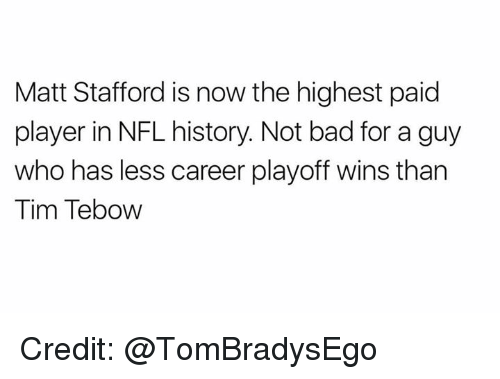 tebow: Matt Stafford is now the highest paid  player in NFL history. Not bad for a guy  who has less career playoff wins than  Tim Tebow Credit: @TomBradysEgo