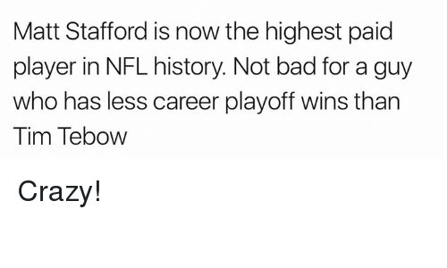 tebow: Matt Stafford is now the highest paid  player in NFL history. Not bad for a guy  who has less career playoff wins than  Tim Tebow Crazy!