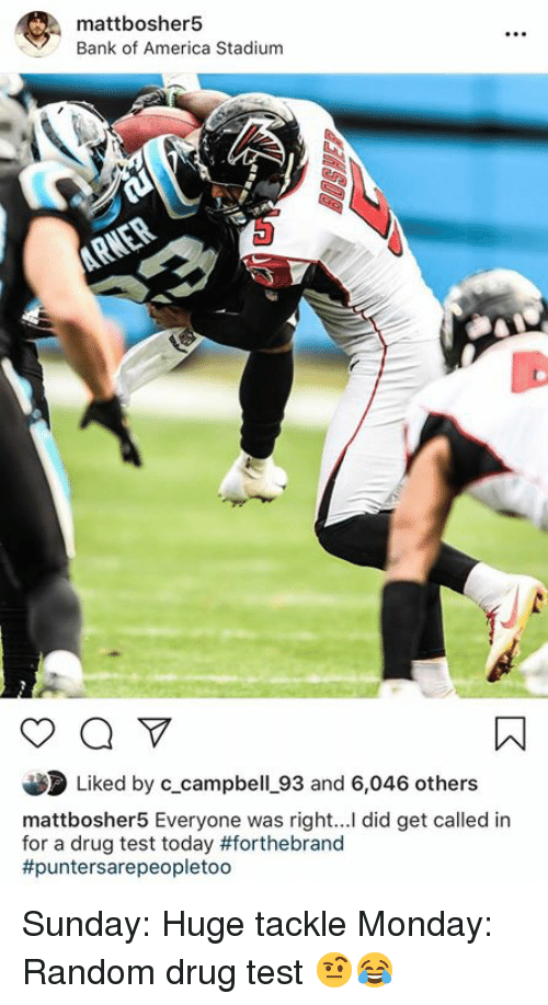 Drug Test: mattbosher5  Bank of America Stadium  Liked by c_campbell_93 and 6,046 others  mattbosher5 Everyone was right... did get called in  for a drug test today #forthebrand  #puntersare peopletoo Sunday: Huge tackle Monday: Random drug test 🤨😂