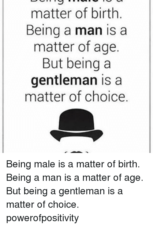 Memes, A Matter, and 🤖: matter of birth.  Being a man is a  matter of age.  But being a  gentleman is a  matter of choice. Being male is a matter of birth. Being a man is a matter of age. But being a gentleman is a matter of choice. powerofpositivity