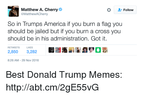 Trump Meme: Matthew A. Cherry  Follow  @Matthew ACherry  So in Trumps America if you burn a flag you  should be jailed but if you burn a cross you  should be in his administration. Got it.  RETWEETS LIKES  2,850 3,282  8:26 AM 29 Nov 2016 Best Donald Trump Memes: http://abt.cm/2gE55vG