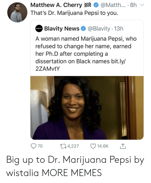 Pepsi: Matthew A. Cherry  @Matth... 8h  That's Dr. Marijuana Pepsi to you.  Blavity News  @Blavity 13h  BLAVITY  A woman named Marijuana Pepsi, who  refused to change her name, earned  her Ph.D after completing a  dissertation on Black names bit.ly/  2ZAMVTY  11.4,227  14.6K  70 Big up to Dr. Marijuana Pepsi by wistalia MORE MEMES