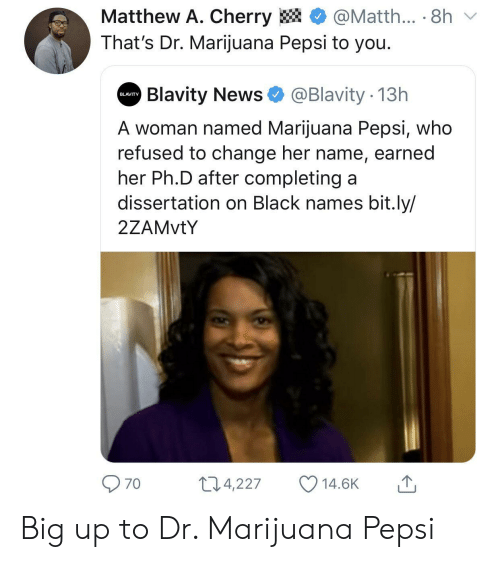 Pepsi: Matthew A. Cherry  @Matth... 8h  That's Dr. Marijuana Pepsi to you.  Blavity News  @Blavity 13h  BLAVITY  A woman named Marijuana Pepsi, who  refused to change her name, earned  her Ph.D after completing a  dissertation on Black names bit.ly/  2ZAMVTY  11.4,227  14.6K  70 Big up to Dr. Marijuana Pepsi