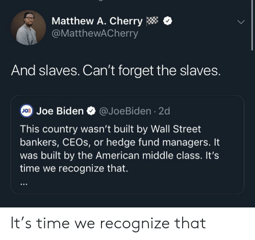 Joe Biden, American, and Time: Matthew A. Cherry  @MatthewACherry  And slaves. Can't forget the slaves.  JO Joe Biden  @JoeBiden 2d  This country wasn't built by Wall Street  bankers, CEOS, or hedge fund managers. It  built by the American middle class. It's  time we recognize that. It's time we recognize that