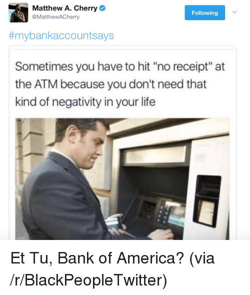 "Life: Matthew A. Cherry  @MattheWACherry  Following  #mybankaccountsays  Sometimes you have to hit ""no receipt"" at  the ATM because you don't need that  kind of negativity in your life <p>Et Tu, Bank of America? (via /r/BlackPeopleTwitter)</p>"