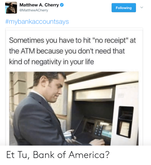 """Life: Matthew A. Cherry  @MattheWACherry  Following  #mybankaccountsays  Sometimes you have to hit """"no receipt"""" at  the ATM because you don't need that  kind of negativity in your life Et Tu, Bank of America?"""