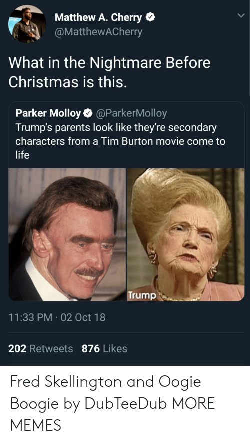 burton: Matthew A. Cherry  @MatthewACherry  What in the Nightmare Before  Christmas is this.  Parker Molloy@ParkerMolloy  Trump's parents look like they're secondary  characters from a Tim Burton movie come to  life  Trump  11:33 PM-02 Oct 18  202 Retweets 876 Likes Fred Skellington and Oogie Boogie by DubTeeDub MORE MEMES