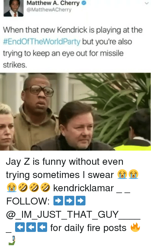 Fire, Funny, and Jay: Matthew A. Cherry  MatthewACherry  When that new Kendrick is playing at the  #EndOf TheWorldParty  but you're also  trying to keep an eye out for missile  strikes. Jay Z is funny without even trying sometimes I swear 😭😭😭🤣🤣🤣 kendricklamar _ _ FOLLOW: ➡➡➡@_IM_JUST_THAT_GUY_____ ⬅⬅⬅ for daily fire posts 🔥🤳🏼