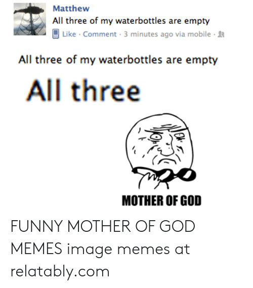 Mother Of God Memes: Matthew  All three of my waterbottles are empty  Like Comment 3 minutes ago via mobile  All three of my waterbottles are empty  All three  МОTHER OF GOD FUNNY MOTHER OF GOD MEMES image memes at relatably.com