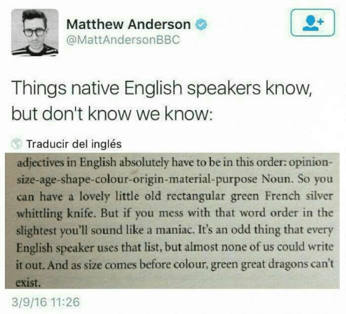 That Word: Matthew Anderson  @MattAndersonBBC  Things native English speakers know,  but don't know we know:  Traducir del inglés  adjectives in English absolutely have to be in this order: opinion-  size-age-shape-colour-origin-material-purpose Noun. So you  can have a lovely little old rectangular green French silver  whittling knife. But if you mess with that word order in the  slightest you'll sound like a maniac. It's an odd thing that every  English speaker uses that list, but almost none of us could write  it out. And as size comes before colour, green great dragons can't  exist.  3/9/16 11:26