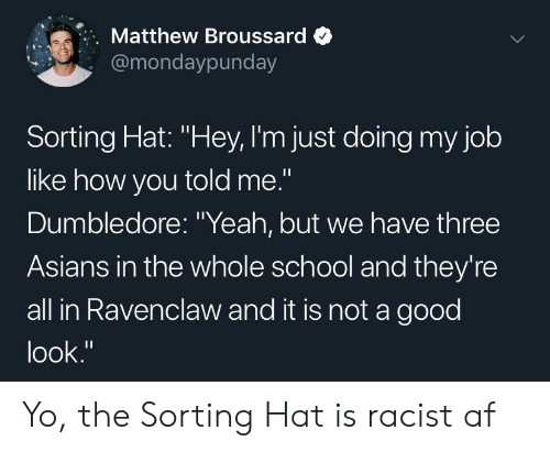 "Dumbledore: Matthew Broussard  @mondaypunday  Sorting Hat: ""Hey, I'm just doing my job  like how you told me.""  Dumbledore: ""Yeah, but we have three  Asians in the whole school and they're  all in Ravenclaw and it is not a good  look."" Yo, the Sorting Hat is racist af"