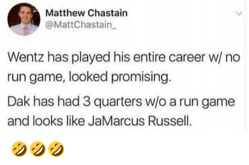 Nfl, Run, and Game: Matthew Chastain  @MattChastain  Wentz has played his entire career w/ no  run game, looked promising  Dak has had 3 quarters w/o a run game  and looks like JaMarcus Russell. 🤣🤣🤣