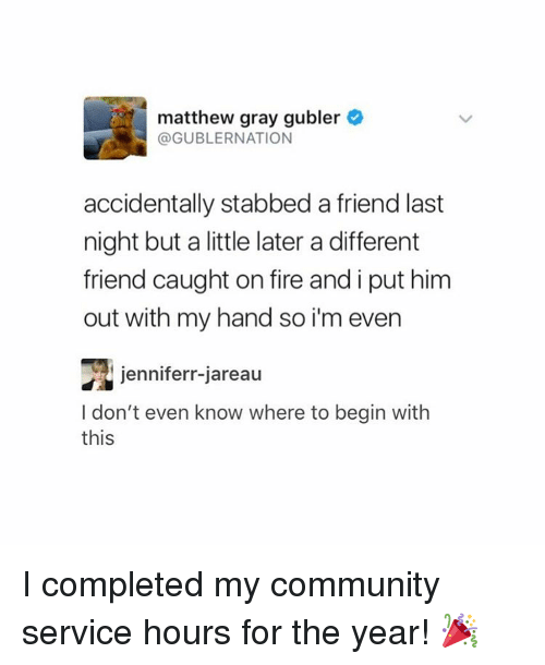 Community, Fire, and Tumblr: matthew gray gubler  @GUBLER NATION  accidentally stabbed a friend last  night but a little later a different  friend caught on fire and i put him  out with my hand so im even  jenniferr-jareau  I don't even know where to begin with  this I completed my community service hours for the year! 🎉