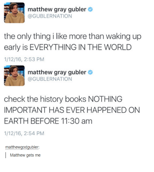 Books, Funny, and Tumblr: matthew gray gubler  @GUBLER NATION  the only thing i like more than waking up  early is EVERYTHING IN THE WORLD  1/12/16, 2:53 PM  matthew gray gubler  @GUBLERNATION  check the history books NOTHING  IMPORTANT HAS EVER HAPPENED ON  EARTH BEFORE 11:30 am  1/12/16, 2:54 PM  matthewgodgubler:  Matthew gets me