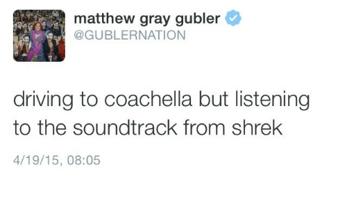Coachella: matthew gray gubler  @GUBLERNATION  driving to coachella but listening  to the soundtrack from shrek  4/19/15, 08:05