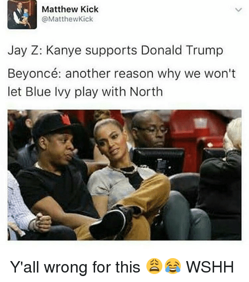 Jay, Jay Z, and Kanye: Matthew Kick  @Matthew Kick  Jay Z: Kanye supports Donald Trump  Beyoncé: another reason why we won't  let Blue Ivy play with North Y'all wrong for this 😩😂 WSHH