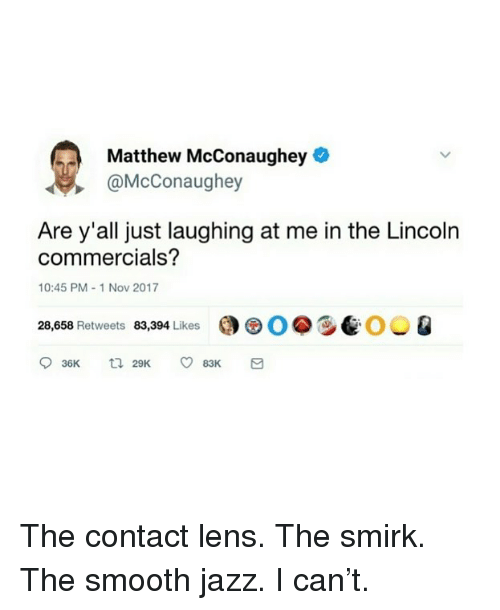 Matthew McConaughey: Matthew McConaughey  @McConaughey  Are y'all just laughing at me in the Lincoln  commercials?  10:45 PM-1 Nov 2017  28,658 Retweets 83,394 Likes  0.9e00 Q The contact lens. The smirk. The smooth jazz. I can't.